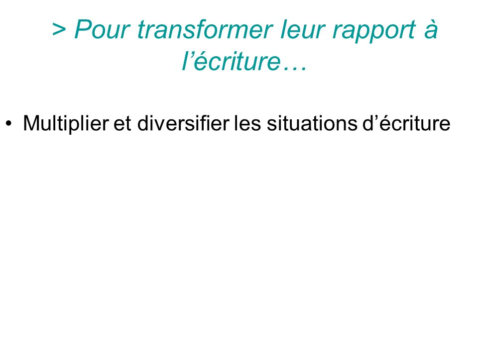 > Pour transformer leur rapport à lécriture… Multiplier et diversifier les situations décriture