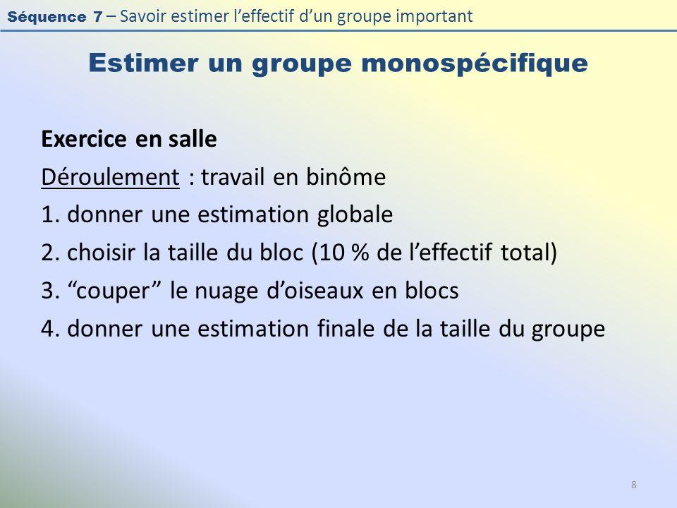 Séquence 7 – Savoir estimer leffectif dun groupe important Estimer un groupe monospécifique Exercice en salle Déroulement : travail en binôme 1. donne