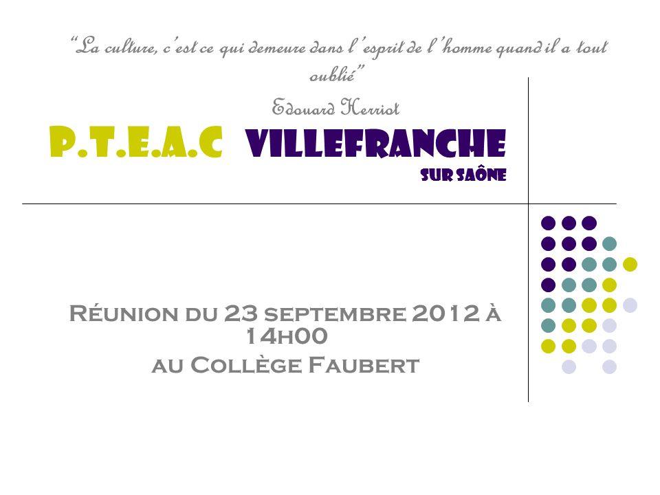P.T.E.A.C Villefranche sur saône Réunion du 23 septembre 2012 à 14h00 au Collège Faubert La culture, cest ce qui demeure dans lesprit de lhomme quand il a tout oublié Edouard Herriot