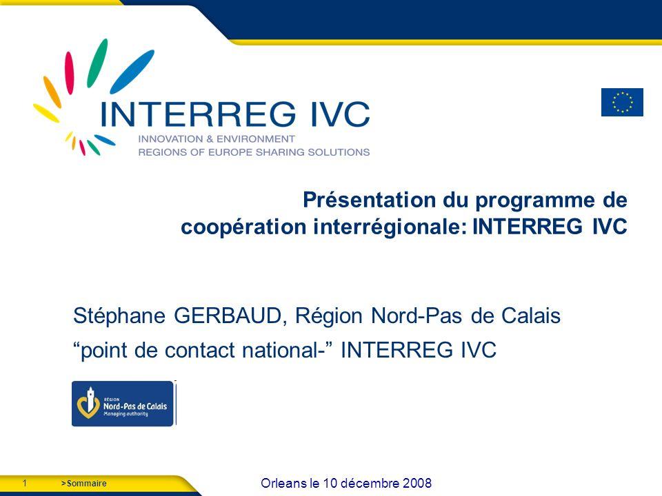 1 Orleans le 10 décembre 2008 >Sommaire Présentation du programme de coopération interrégionale: INTERREG IVC Stéphane GERBAUD, Région Nord-Pas de Calais point de contact national- INTERREG IVC