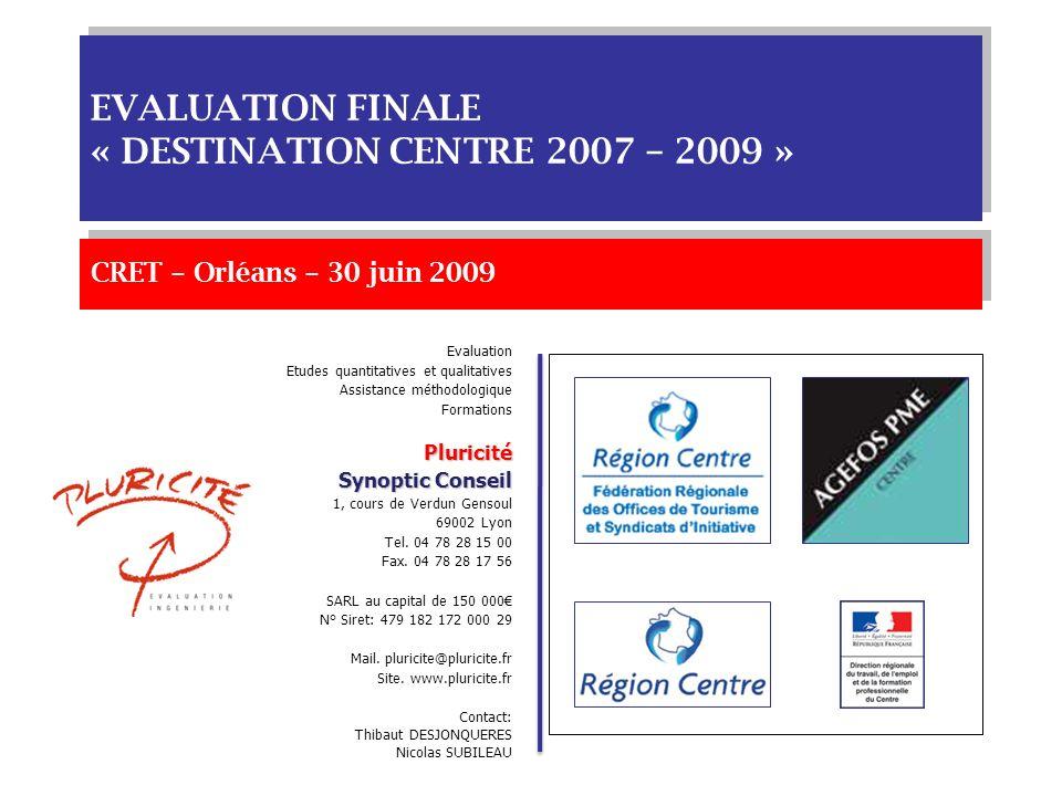 CRET – Orléans – 30 juin 2009 EVALUATION FINALE « DESTINATION CENTRE 2007 – 2009 » Evaluation Etudes quantitatives et qualitatives Assistance méthodologique FormationsPluricité Synoptic Conseil 1, cours de Verdun Gensoul 69002 Lyon Tel.