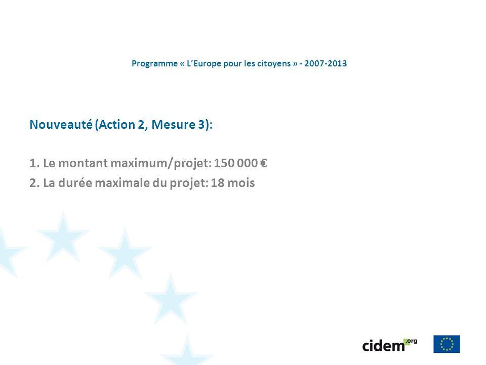 Programme « LEurope pour les citoyens » - 2007-2013 Nouveauté (Action 2, Mesure 3): 1. Le montant maximum/projet: 150 000 2. La durée maximale du proj