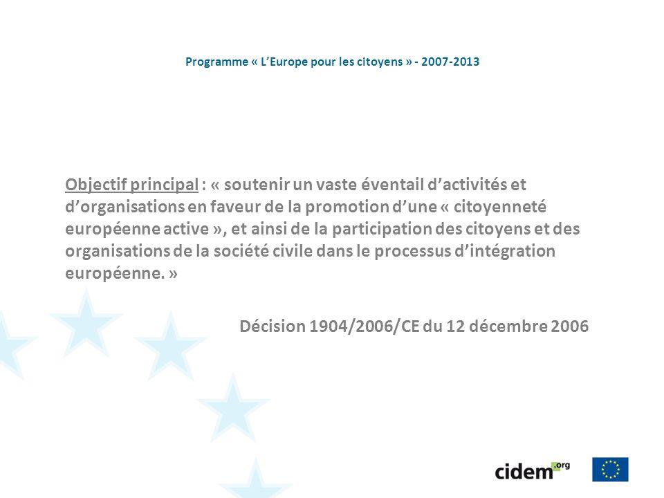 Programme « LEurope pour les citoyens » - 2007-2013 Objectif principal : « soutenir un vaste éventail dactivités et dorganisations en faveur de la promotion dune « citoyenneté européenne active », et ainsi de la participation des citoyens et des organisations de la société civile dans le processus dintégration européenne.