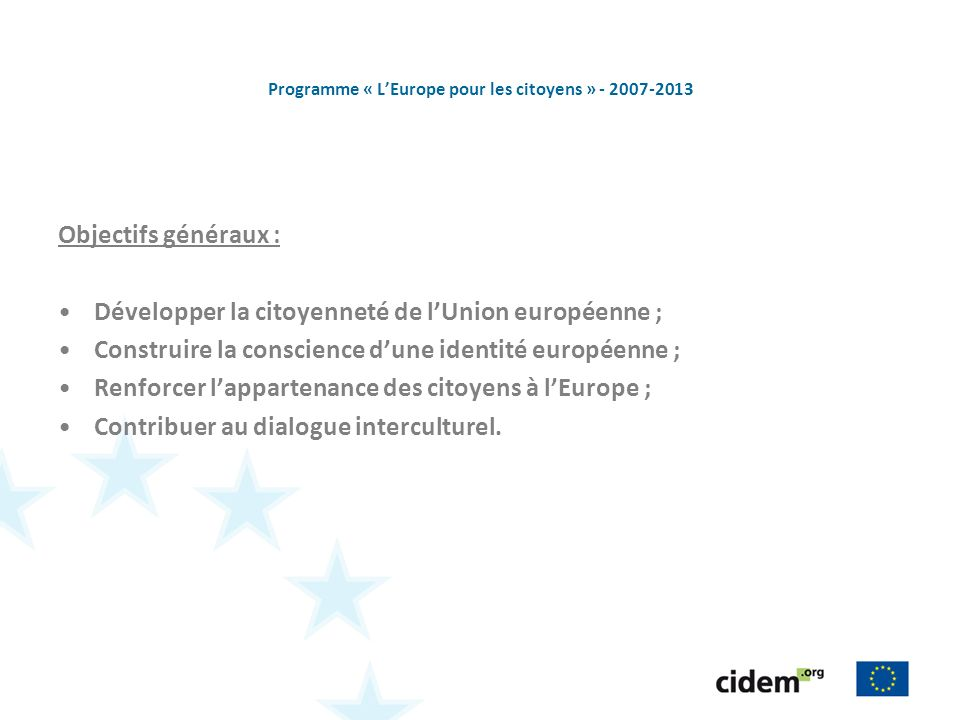 Programme « LEurope pour les citoyens » - 2007-2013 Objectifs généraux : Développer la citoyenneté de lUnion européenne ; Construire la conscience dune identité européenne ; Renforcer lappartenance des citoyens à lEurope ; Contribuer au dialogue interculturel.
