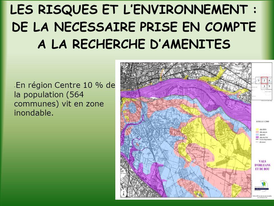 LES RISQUES ET LENVIRONNEMENT : DE LA NECESSAIRE PRISE EN COMPTE A LA RECHERCHE DAMENITES - En région Centre 10 % de la population (564 communes) vit en zone inondable.