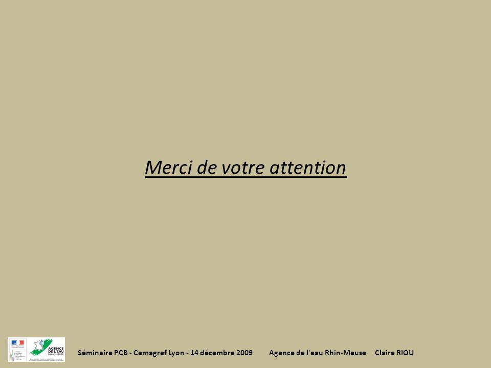 Merci de votre attention Séminaire PCB - Cemagref Lyon - 14 décembre 2009 Agence de l'eau Rhin-Meuse Claire RIOU