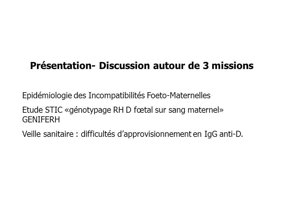 Présentation- Discussion autour de 3 missions Epidémiologie des Incompatibilités Foeto-Maternelles Etude STIC «génotypage RH D fœtal sur sang maternel