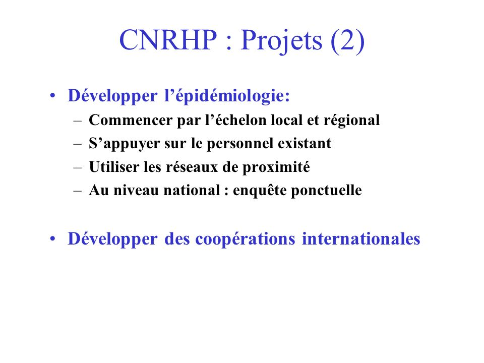 CNRHP : Projets (2) Développer lépidémiologie: –Commencer par léchelon local et régional –Sappuyer sur le personnel existant –Utiliser les réseaux de