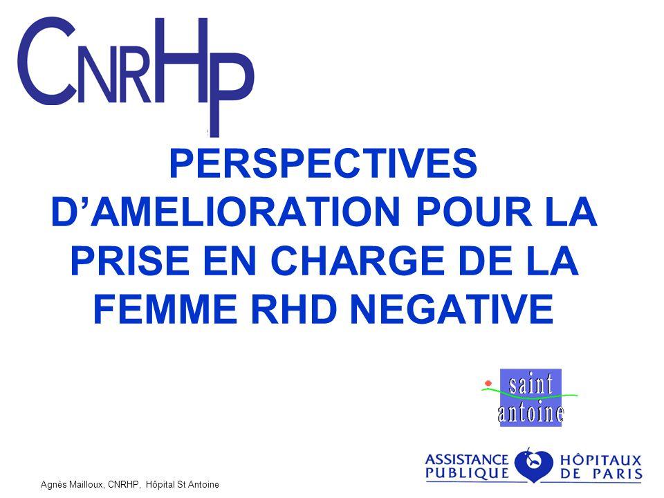 Agnès Mailloux, CNRHP, Hôpital St Antoine PERSPECTIVES DAMELIORATION POUR LA PRISE EN CHARGE DE LA FEMME RHD NEGATIVE