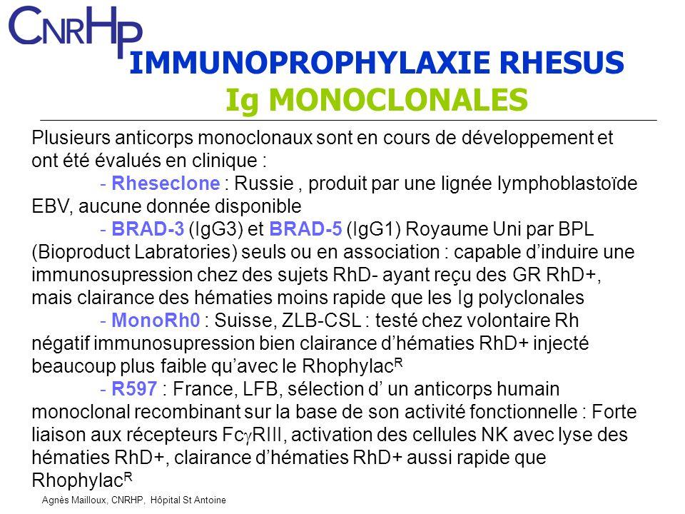 Agnès Mailloux, CNRHP, Hôpital St Antoine IMMUNOPROPHYLAXIE RHESUS Ig MONOCLONALES Plusieurs anticorps monoclonaux sont en cours de développement et ont été évalués en clinique : - Rheseclone : Russie, produit par une lignée lymphoblastoïde EBV, aucune donnée disponible - BRAD-3 (IgG3) et BRAD-5 (IgG1) Royaume Uni par BPL (Bioproduct Labratories) seuls ou en association : capable dinduire une immunosupression chez des sujets RhD- ayant reçu des GR RhD+, mais clairance des hématies moins rapide que les Ig polyclonales - MonoRh0 : Suisse, ZLB-CSL : testé chez volontaire Rh négatif immunosupression bien clairance dhématies RhD+ injecté beaucoup plus faible quavec le Rhophylac R - R597 : France, LFB, sélection d un anticorps humain monoclonal recombinant sur la base de son activité fonctionnelle : Forte liaison aux récepteurs Fc RIII, activation des cellules NK avec lyse des hématies RhD+, clairance dhématies RhD+ aussi rapide que Rhophylac R