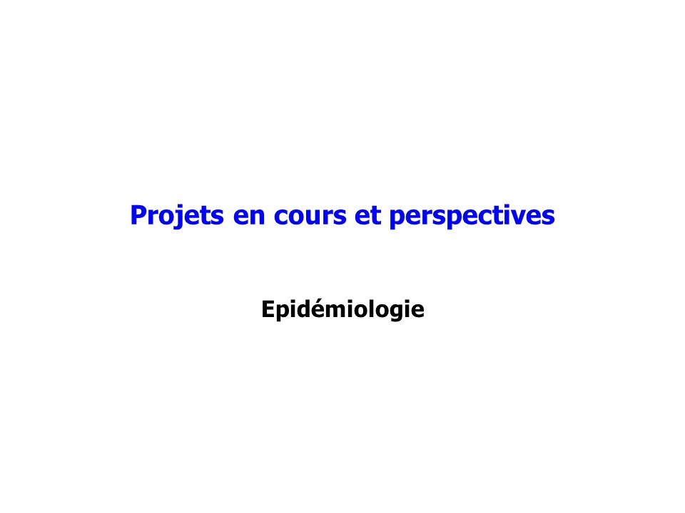 Projets en cours et perspectives Epidémiologie