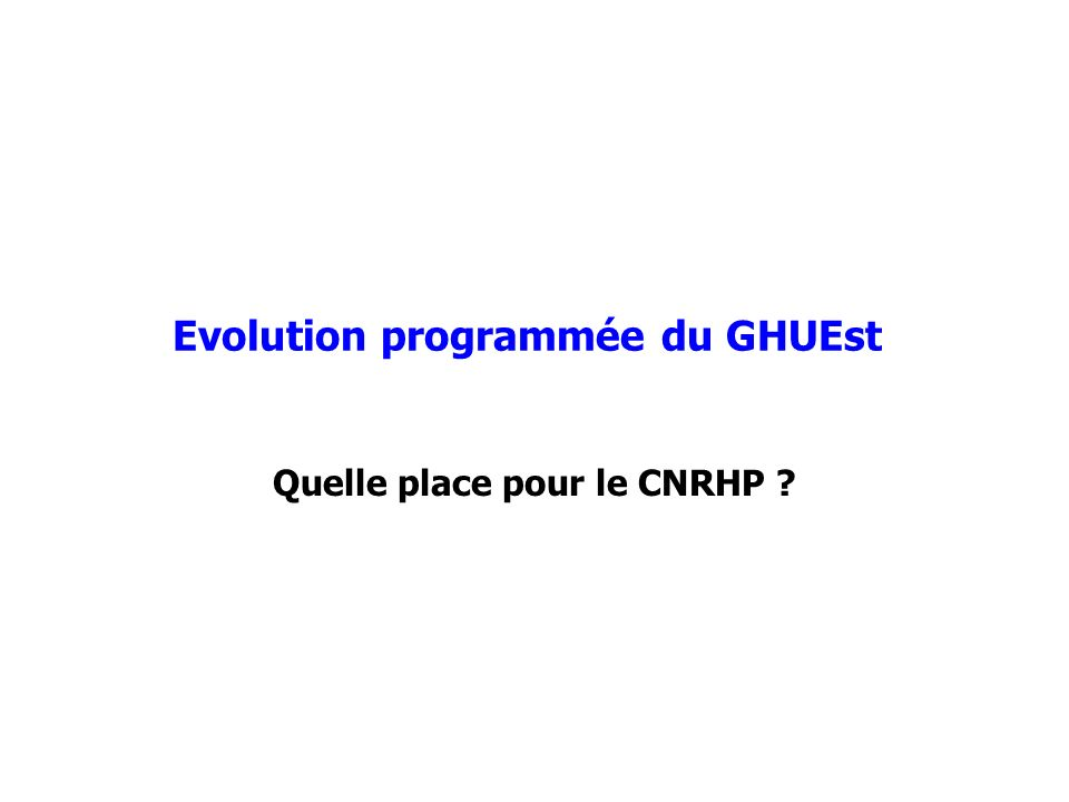 Evolution programmée du GHUEst Quelle place pour le CNRHP ?