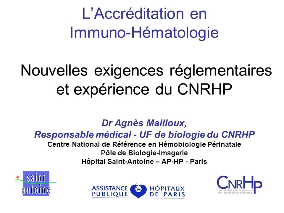 LAccréditation en Immuno-Hématologie Nouvelles exigences réglementaires et expérience du CNRHP Dr Agnès Mailloux, Responsable médical - UF de biologie