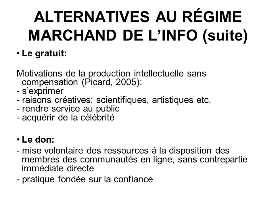 ALTERNATIVES AU RÉGIME MARCHAND DE LINFO (suite) Le gratuit: Motivations de la production intellectuelle sans compensation (Picard, 2005): - sexprimer