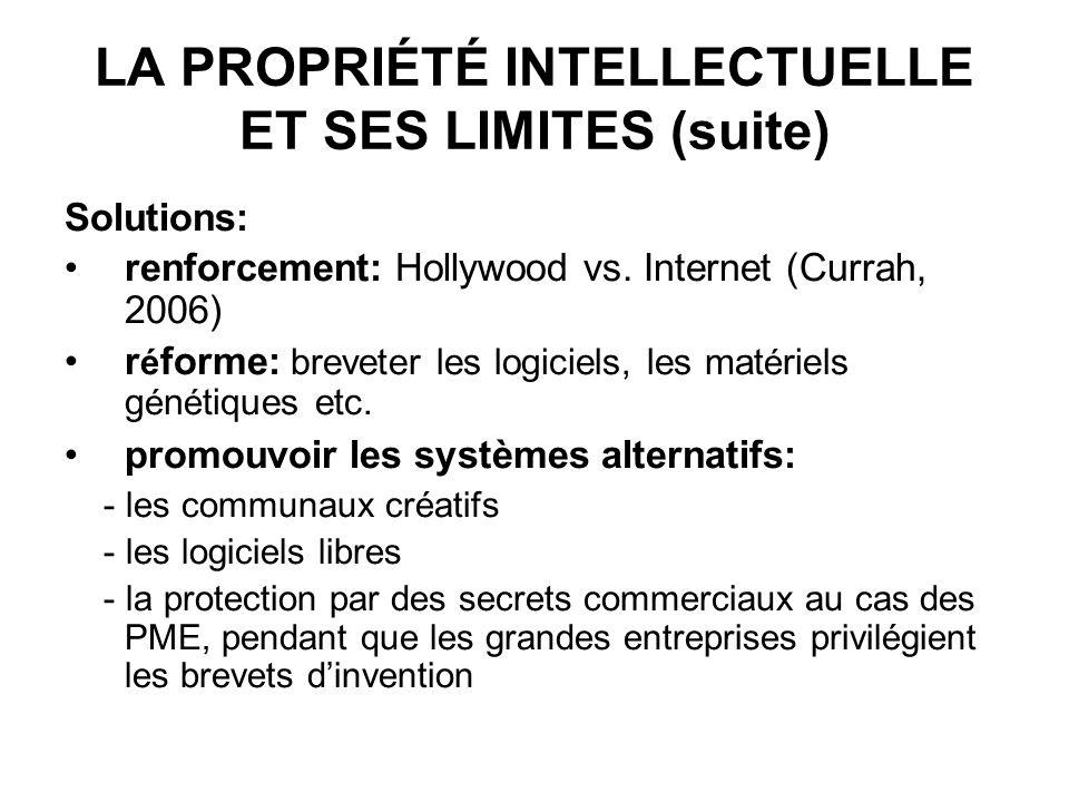 LA PROPRIÉTÉ INTELLECTUELLE ET SES LIMITES (suite) Solutions: renforcement: Hollywood vs. Internet (Currah, 2006) r é forme: breveter les logiciels, l