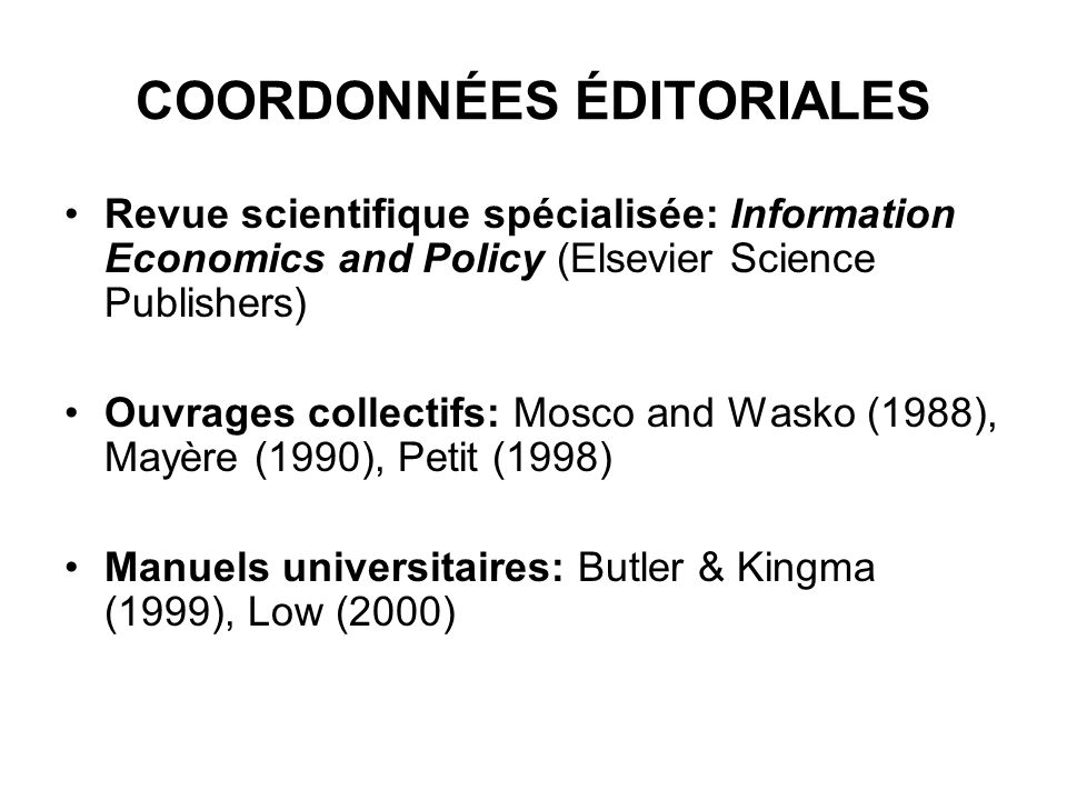 COORDONNÉES ÉDITORIALES Revue scientifique spécialisée: Information Economics and Policy (Elsevier Science Publishers) Ouvrages collectifs: Mosco and Wasko (1988), Mayère (1990), Petit (1998) Manuels universitaires: Butler & Kingma (1999), Low (2000)