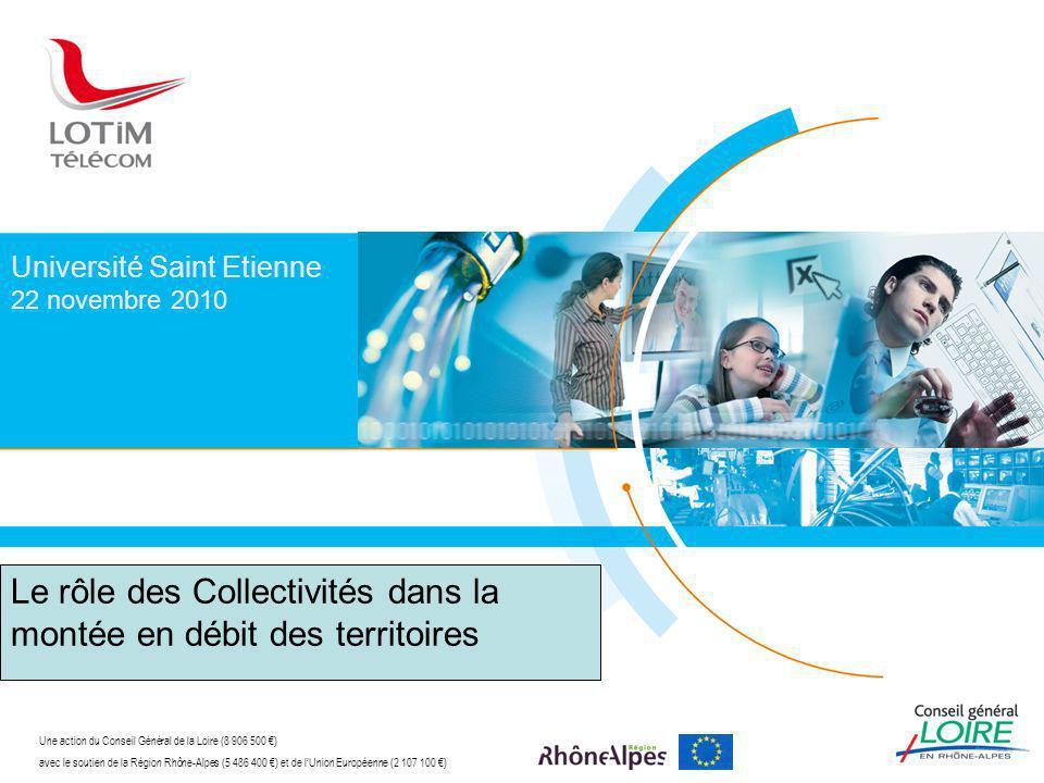Université Saint Etienne 22 novembre 2010 Une action du Conseil Général de la Loire (8 906 500 ) avec le soutien de la Région Rhône-Alpes (5 486 400 ) et de lUnion Européenne (2 107 100 ) Le rôle des Collectivités dans la montée en débit des territoires