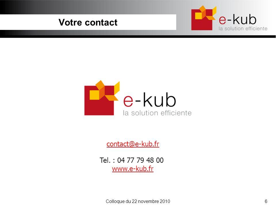 Colloque du 22 novembre 20106 Votre contact contact@e-kub.fr Tel. : 04 77 79 48 00 www.e-kub.fr