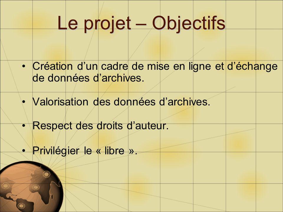 Le projet – Objectifs Création dun cadre de mise en ligne et déchange de données darchives. Valorisation des données darchives. Respect des droits dau