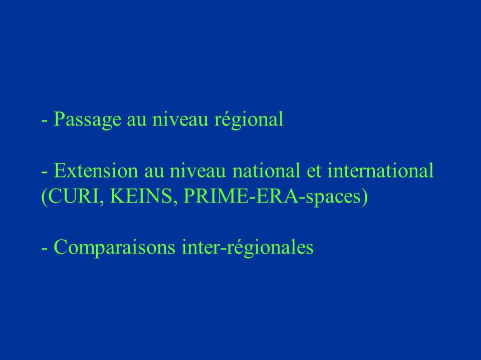 - Passage au niveau régional - Extension au niveau national et international (CURI, KEINS, PRIME-ERA-spaces) - Comparaisons inter-régionales