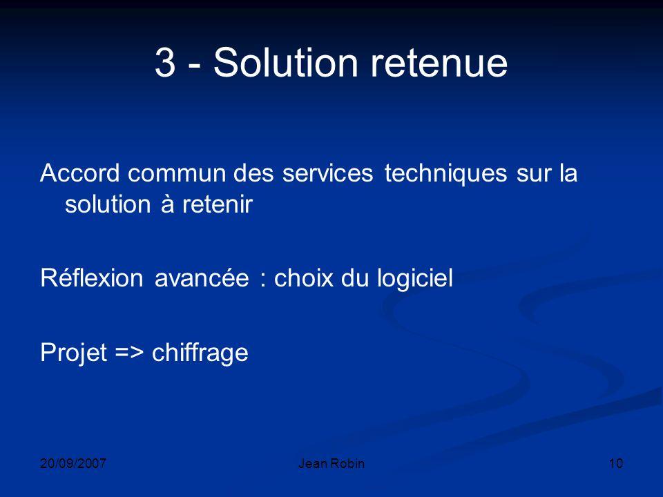 20/09/2007Jean Robin10 3 - Solution retenue Accord commun des services techniques sur la solution à retenir Réflexion avancée : choix du logiciel Projet => chiffrage