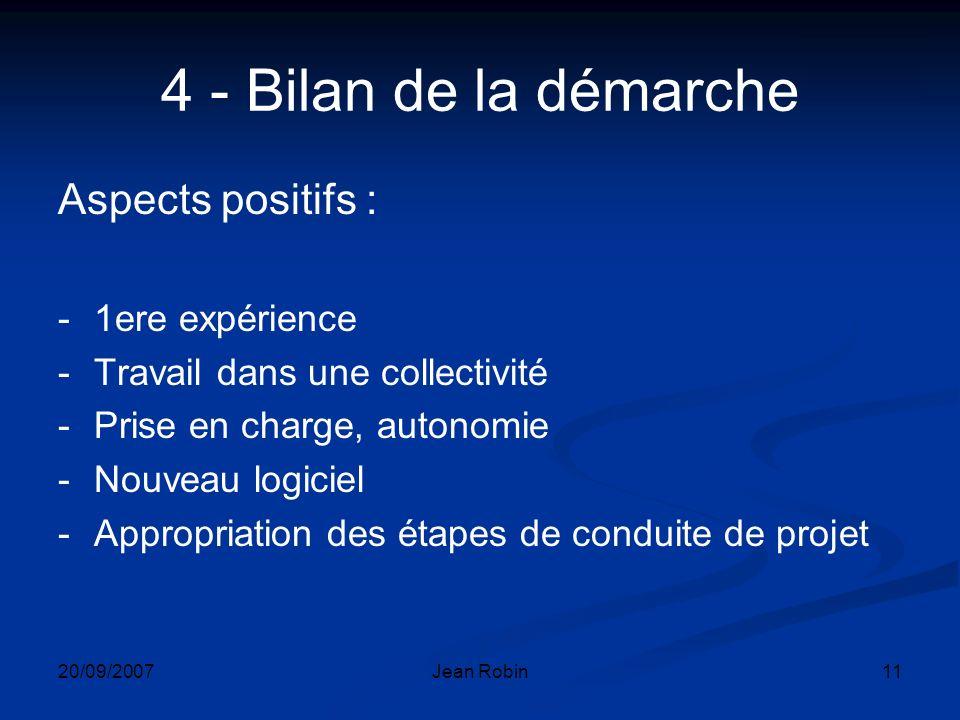 20/09/2007Jean Robin11 4 - Bilan de la démarche Aspects positifs : -1ere expérience -Travail dans une collectivité -Prise en charge, autonomie -Nouveau logiciel -Appropriation des étapes de conduite de projet