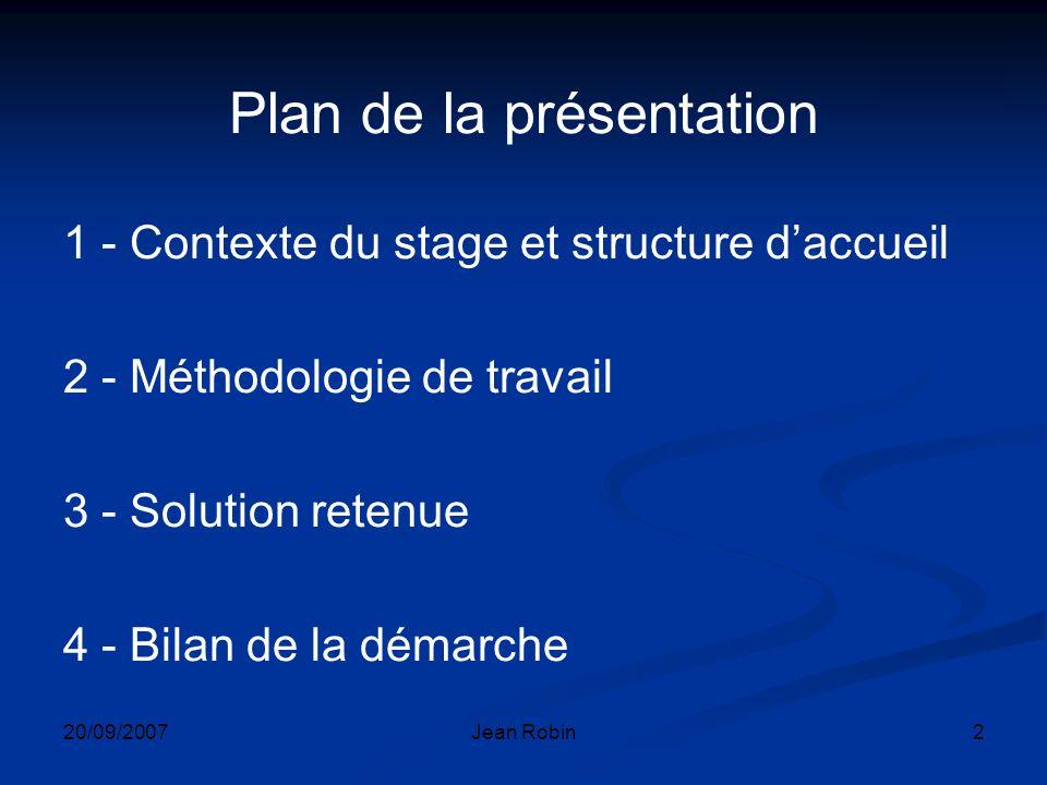 20/09/2007Jean Robin2 Plan de la présentation 1 - Contexte du stage et structure daccueil 2 - Méthodologie de travail 3 - Solution retenue 4 - Bilan de la démarche