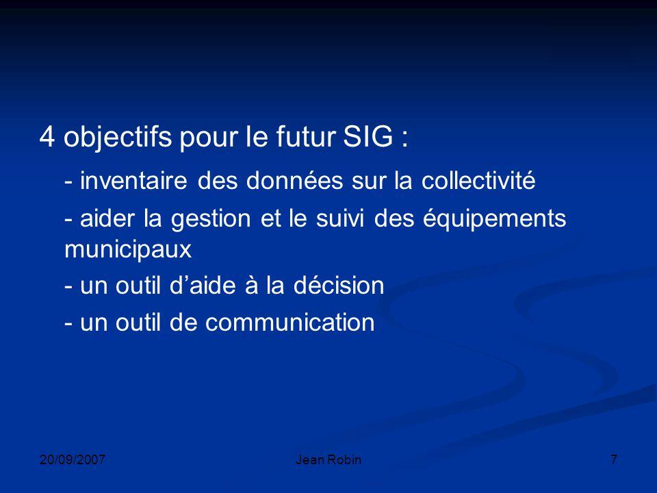 20/09/2007Jean Robin7 4 objectifs pour le futur SIG : - inventaire des données sur la collectivité - aider la gestion et le suivi des équipements municipaux - un outil daide à la décision - un outil de communication