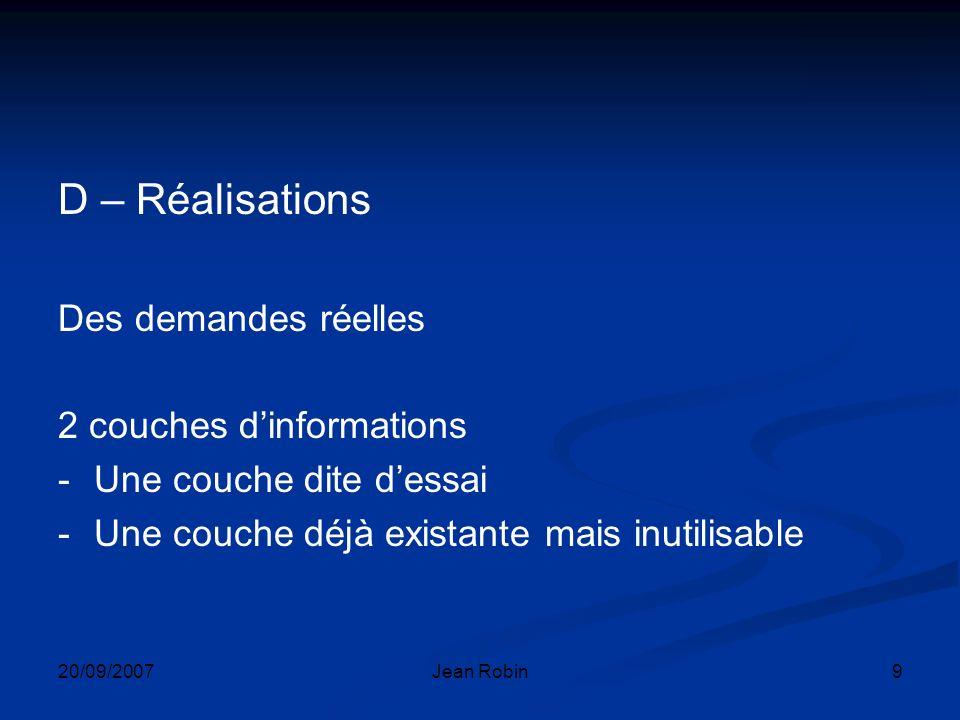 20/09/2007Jean Robin9 D – Réalisations Des demandes réelles 2 couches dinformations -Une couche dite dessai -Une couche déjà existante mais inutilisable