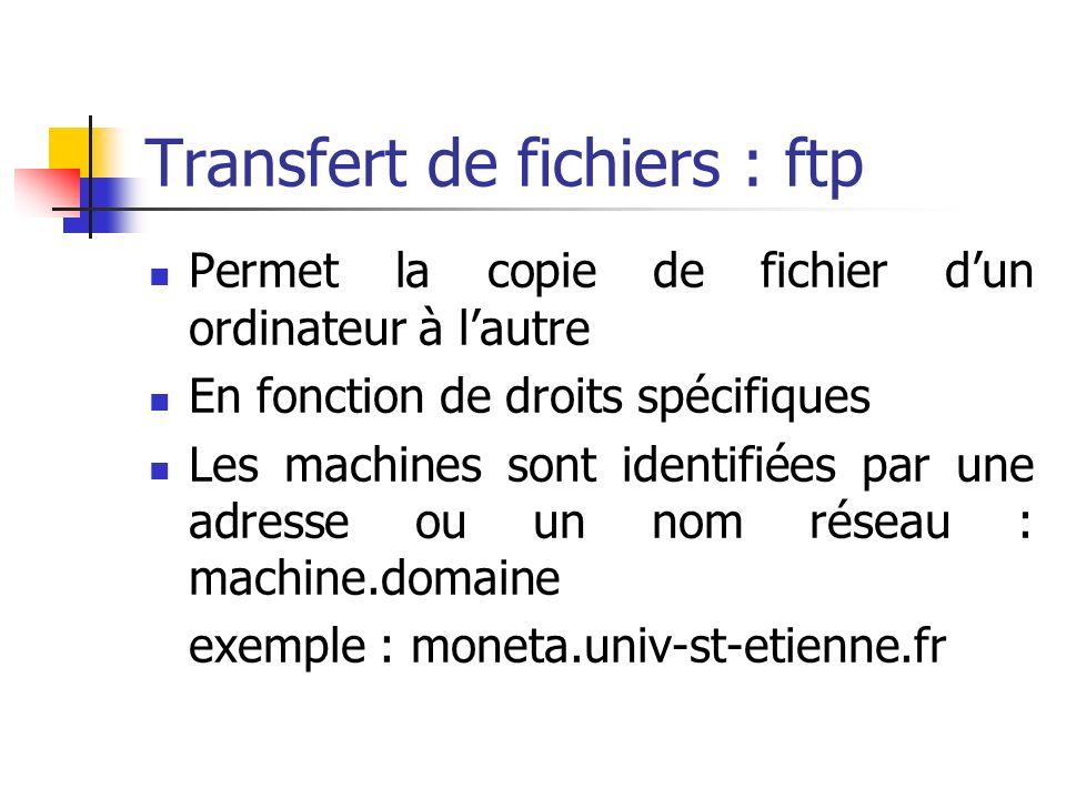 Transfert de fichiers : ftp Permet la copie de fichier dun ordinateur à lautre En fonction de droits spécifiques Les machines sont identifiées par une adresse ou un nom réseau : machine.domaine exemple : moneta.univ-st-etienne.fr