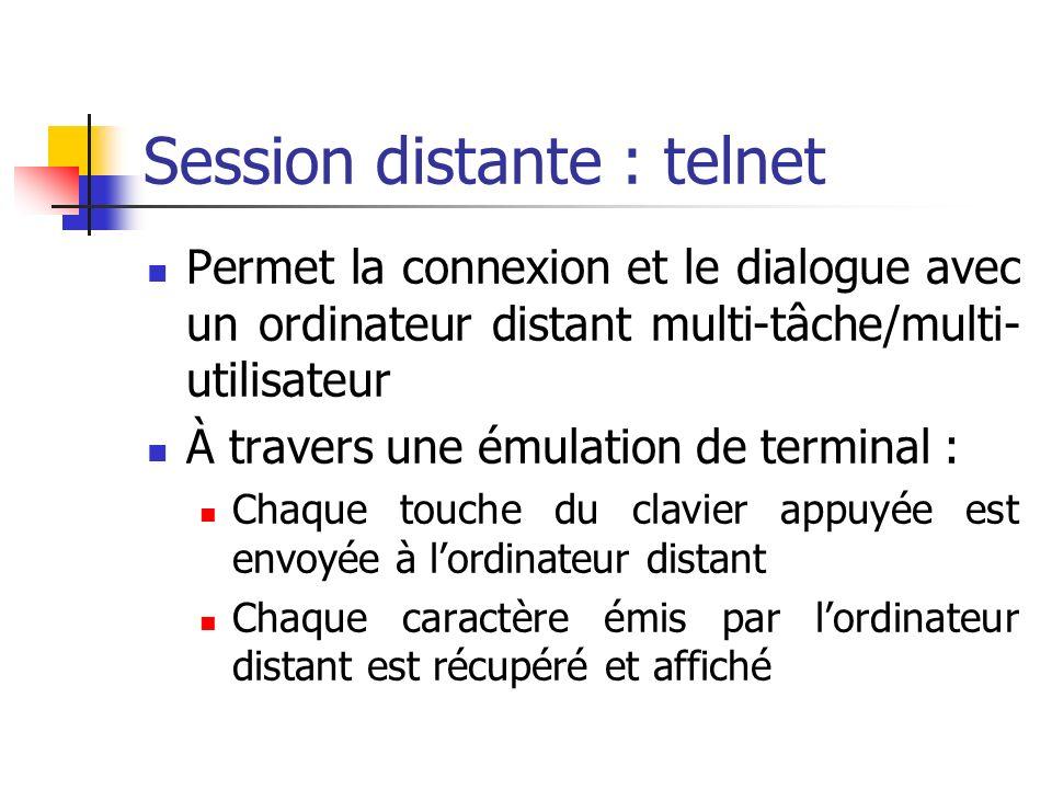 Session distante : telnet Permet la connexion et le dialogue avec un ordinateur distant multi-tâche/multi- utilisateur À travers une émulation de terminal : Chaque touche du clavier appuyée est envoyée à lordinateur distant Chaque caractère émis par lordinateur distant est récupéré et affiché