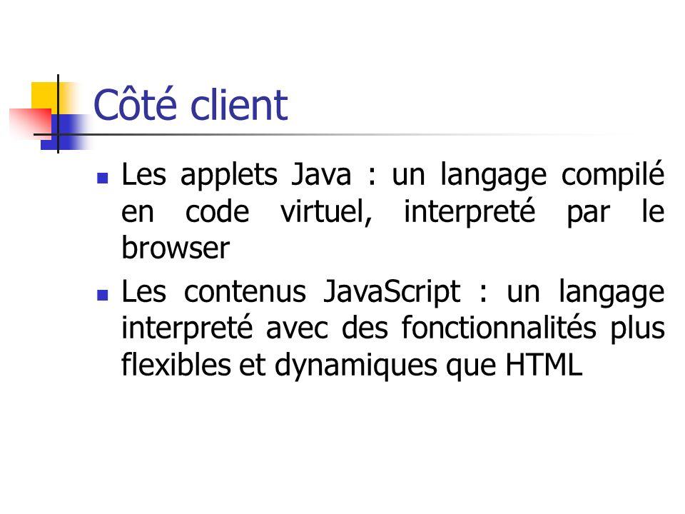 Côté client Les applets Java : un langage compilé en code virtuel, interpreté par le browser Les contenus JavaScript : un langage interpreté avec des fonctionnalités plus flexibles et dynamiques que HTML