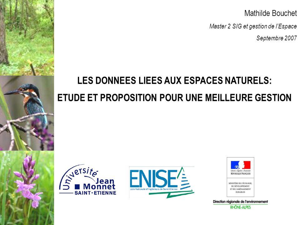 Mathilde Bouchet Master 2 SIG et gestion de lEspace Septembre 2007 LES DONNEES LIEES AUX ESPACES NATURELS: ETUDE ET PROPOSITION POUR UNE MEILLEURE GESTION