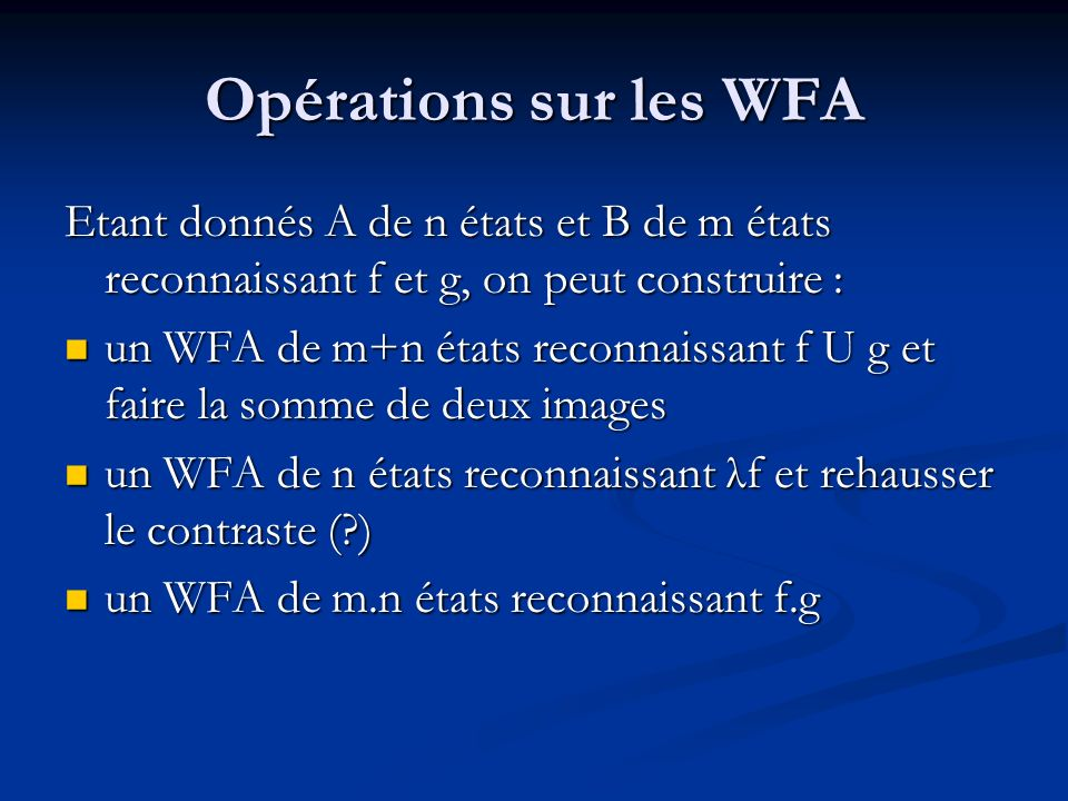 Opérations sur les WFA Etant donnés A de n états et B de m états reconnaissant f et g, on peut construire : un WFA de m+n états reconnaissant f U g et faire la somme de deux images un WFA de m+n états reconnaissant f U g et faire la somme de deux images un WFA de n états reconnaissant λf et rehausser le contraste ( ) un WFA de n états reconnaissant λf et rehausser le contraste ( ) un WFA de m.n états reconnaissant f.g un WFA de m.n états reconnaissant f.g