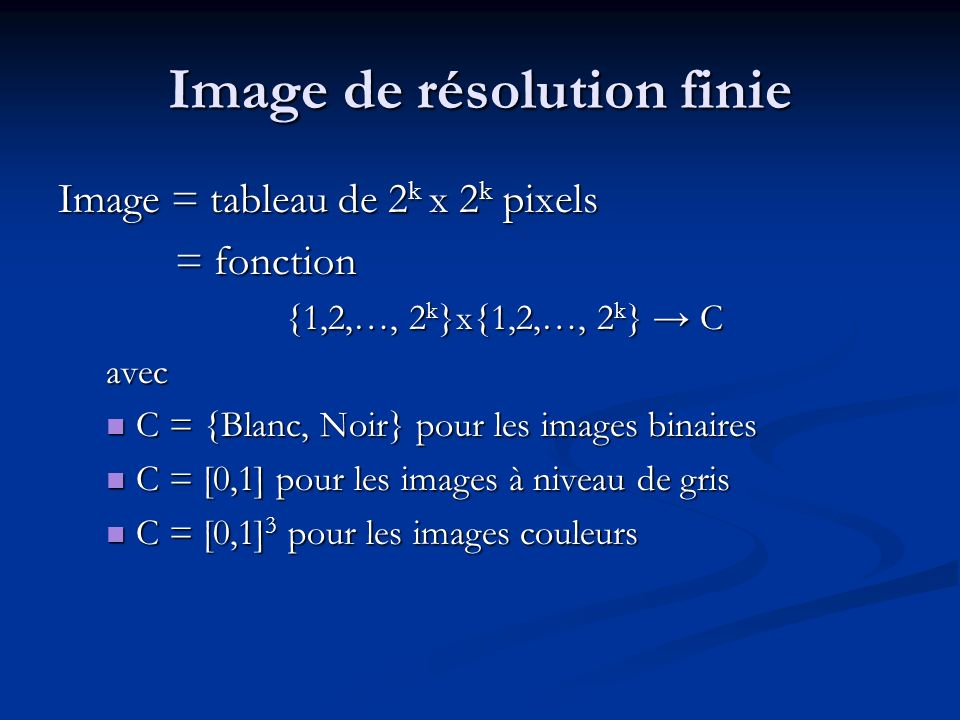 Image de résolution finie Image = tableau de 2 k x 2 k pixels = fonction = fonction {1,2,…, 2 k }x{1,2,…, 2 k } C avec C = {Blanc, Noir} pour les images binaires C = {Blanc, Noir} pour les images binaires C = [0,1] pour les images à niveau de gris C = [0,1] pour les images à niveau de gris C = [0,1] 3 pour les images couleurs C = [0,1] 3 pour les images couleurs