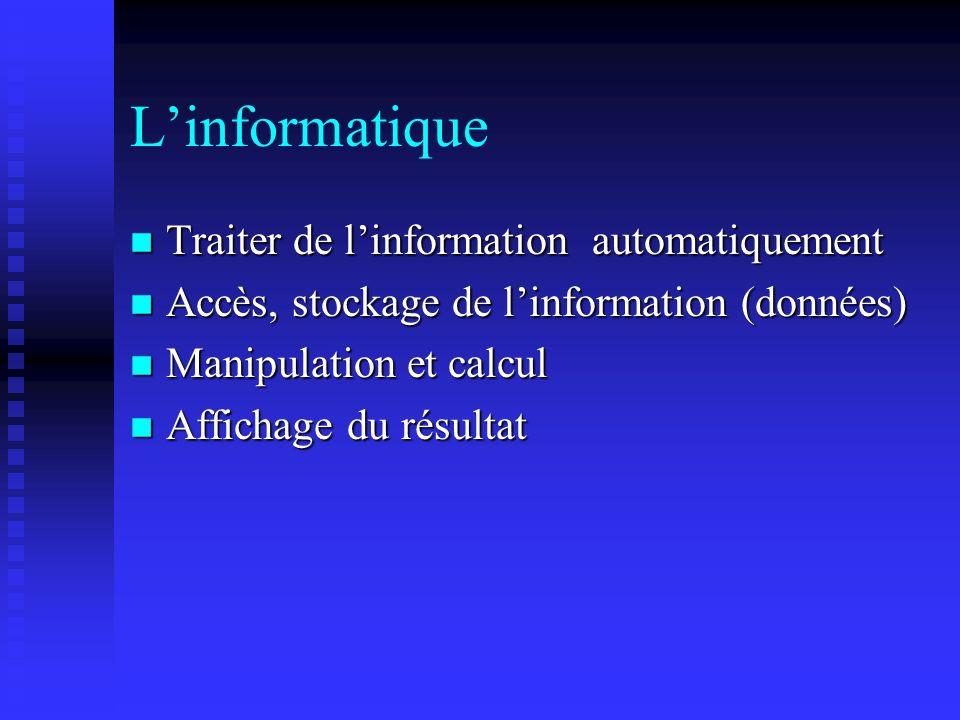 Linformatique n Traiter de linformation automatiquement n Accès, stockage de linformation (données) n Manipulation et calcul n Affichage du résultat