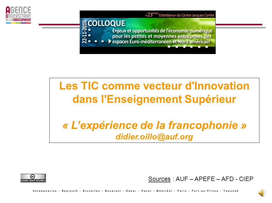 Les TIC comme vecteur d Innovation dans l Enseignement Supérieur « Lexpérience de la francophonie » didier.oillo@auf.org Sources : AUF – APEFE – AFD - CIEP