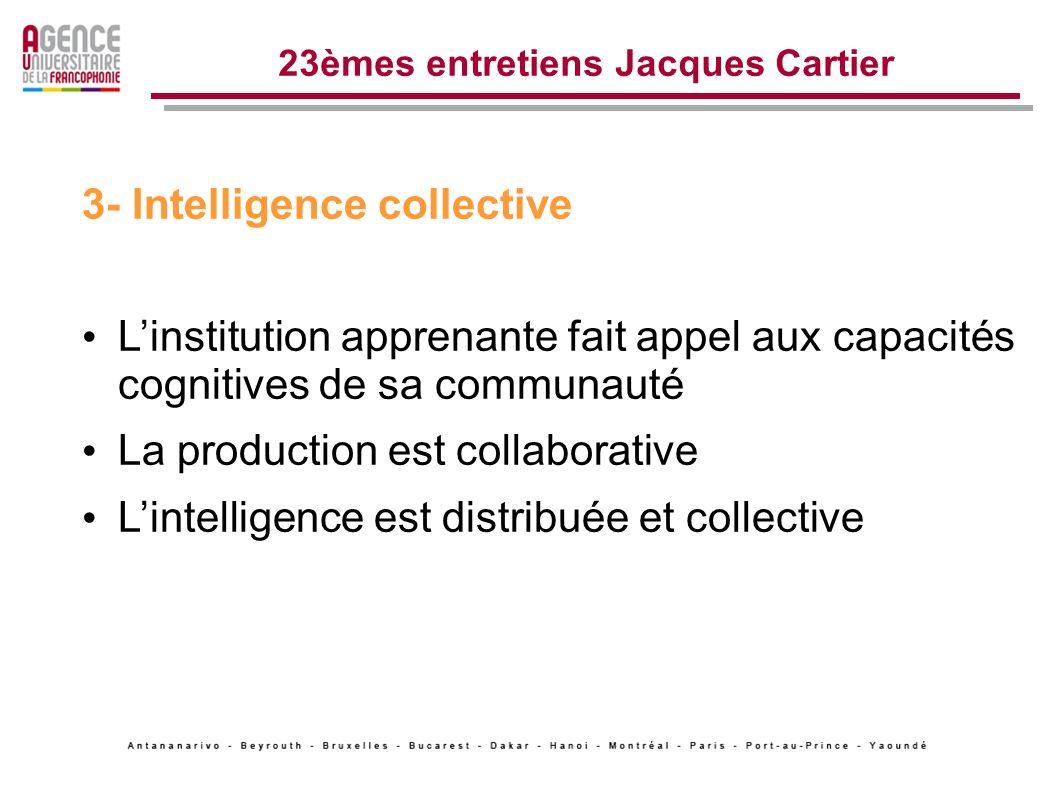 23èmes entretiens Jacques Cartier 3- Intelligence collective Linstitution apprenante fait appel aux capacités cognitives de sa communauté La production est collaborative Lintelligence est distribuée et collective