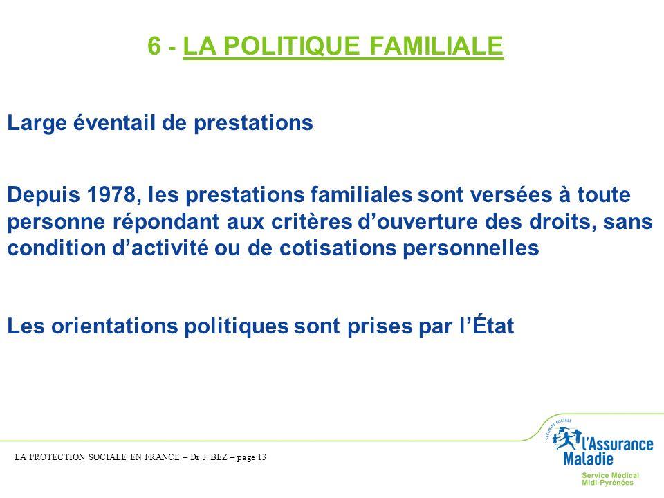 6 - LA POLITIQUE FAMILIALE Large éventail de prestations Depuis 1978, les prestations familiales sont versées à toute personne répondant aux critères