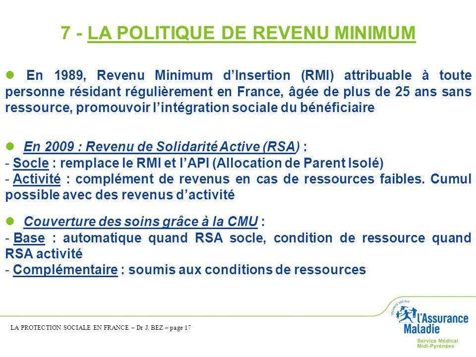 7 - LA POLITIQUE DE REVENU MINIMUM En 1989, Revenu Minimum dInsertion (RMI) attribuable à toute personne résidant régulièrement en France, âgée de plu