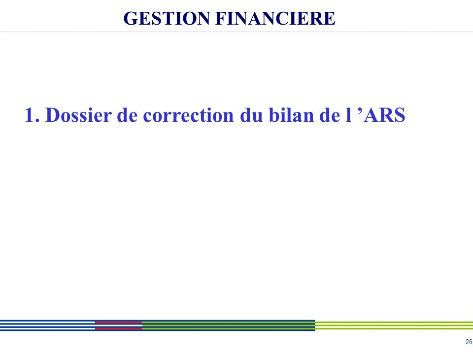 26 GESTION FINANCIERE 1. Dossier de correction du bilan de l ARS