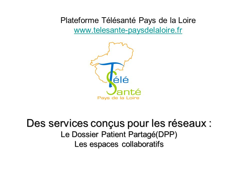Des services conçus pour les réseaux : Le Dossier Patient Partagé(DPP) Les espaces collaboratifs Plateforme Télésanté Pays de la Loire www.telesante-paysdelaloire.fr www.telesante-paysdelaloire.fr