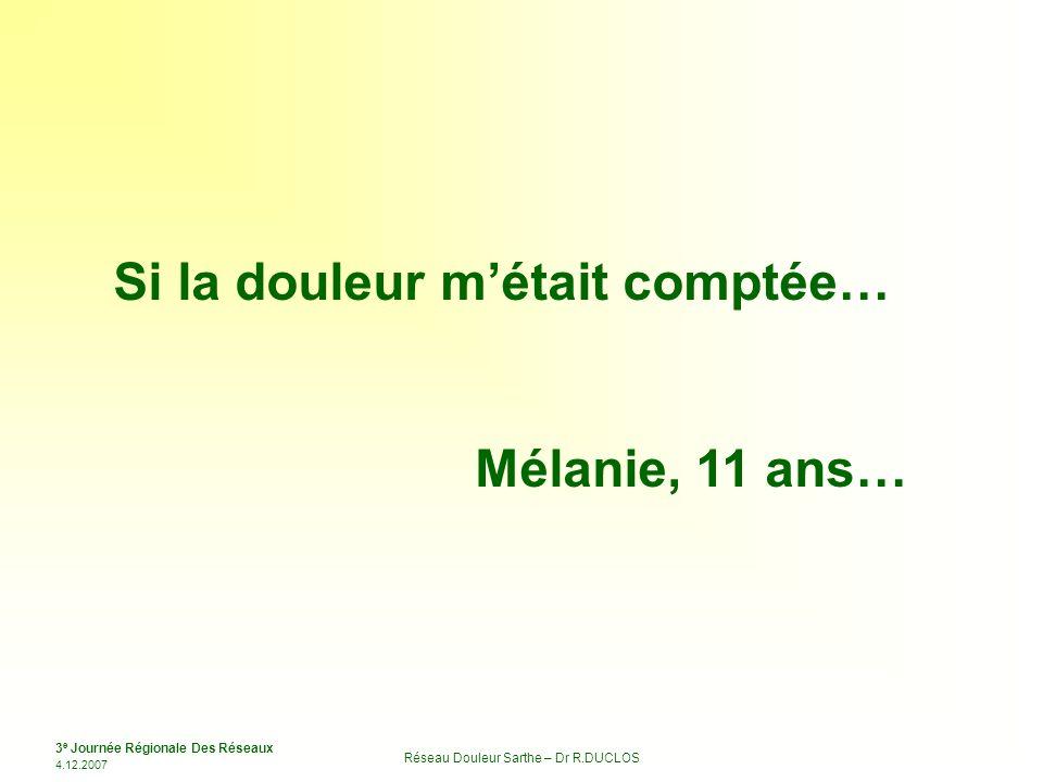 3 e Journée Régionale Des Réseaux 4.12.2007 Réseau Douleur Sarthe – Dr R.DUCLOS Si la douleur métait comptée… Mélanie, 11 ans…