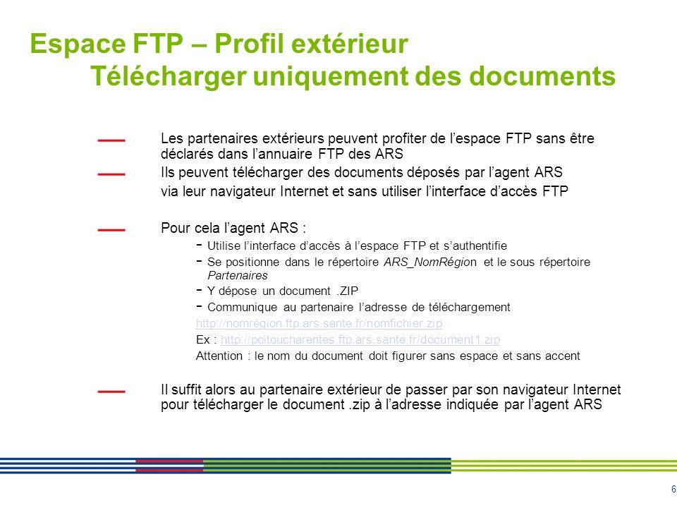 6 Espace FTP – Profil extérieur Télécharger uniquement des documents Les partenaires extérieurs peuvent profiter de lespace FTP sans être déclarés dans lannuaire FTP des ARS Ils peuvent télécharger des documents déposés par lagent ARS via leur navigateur Internet et sans utiliser linterface daccès FTP Pour cela lagent ARS : - Utilise linterface daccès à lespace FTP et sauthentifie - Se positionne dans le répertoire ARS_NomRégion et le sous répertoire Partenaires - Y dépose un document.ZIP - Communique au partenaire ladresse de téléchargement http://nomrégion.ftp.ars.sante.fr/nomfichier.zip Ex : http://poitoucharentes.ftp.ars.sante.fr/document1.ziphttp://poitoucharentes.ftp.ars.sante.fr/document1.zip Attention : le nom du document doit figurer sans espace et sans accent Il suffit alors au partenaire extérieur de passer par son navigateur Internet pour télécharger le document.zip à ladresse indiquée par lagent ARS