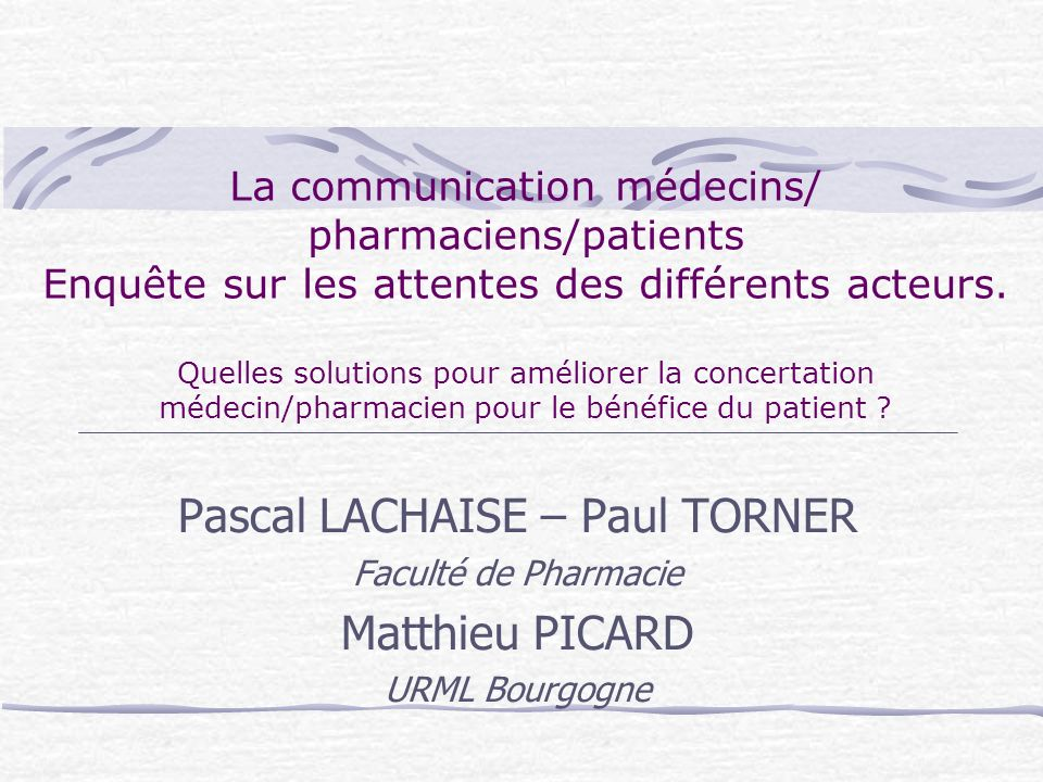 La communication médecins/ pharmaciens/patients Enquête sur les attentes des différents acteurs. Quelles solutions pour améliorer la concertation méde