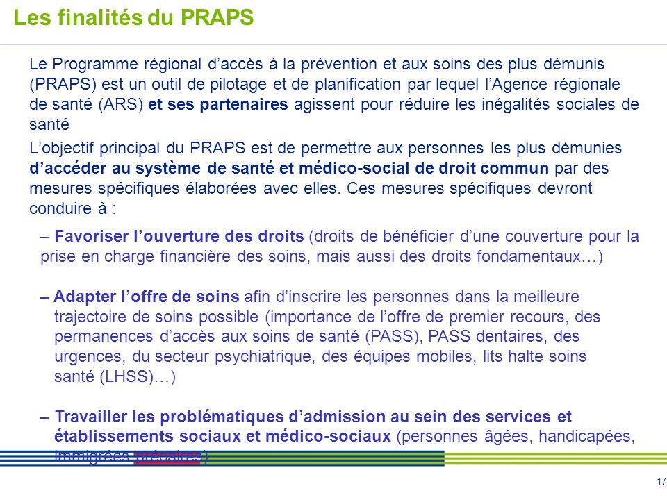 17 Le Programme régional daccès à la prévention et aux soins des plus démunis (PRAPS) est un outil de pilotage et de planification par lequel lAgence régionale de santé (ARS) et ses partenaires agissent pour réduire les inégalités sociales de santé Lobjectif principal du PRAPS est de permettre aux personnes les plus démunies daccéder au système de santé et médico-social de droit commun par des mesures spécifiques élaborées avec elles.