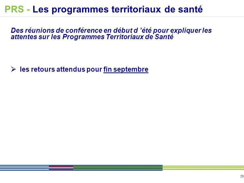 39 Des réunions de conférence en début d été pour expliquer les attentes sur les Programmes Territoriaux de Santé les retours attendus pour fin septembre PRS - Les programmes territoriaux de santé