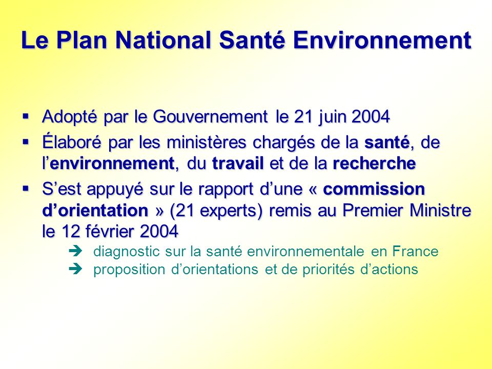 Le Plan National Santé Environnement 3 objectifs principaux : 3 objectifs principaux : Garantir un air et une eau de bonne qualité Prévenir les pathologies dorigine environnementale et notamment les cancers Mieux informer le public et protéger les populations sensibles 45 actions à mettre en œuvre entre 2004 et 2008 45 actions à mettre en œuvre entre 2004 et 2008 Suivi du PNSE par un comité de pilotage national Suivi du PNSE par un comité de pilotage national Évaluation du PNSE prévue en 2006 Évaluation du PNSE prévue en 2006 Déclinaison régionale demandée par la circulaire interministérielle du 3 novembre 2004 Déclinaison régionale demandée par la circulaire interministérielle du 3 novembre 2004