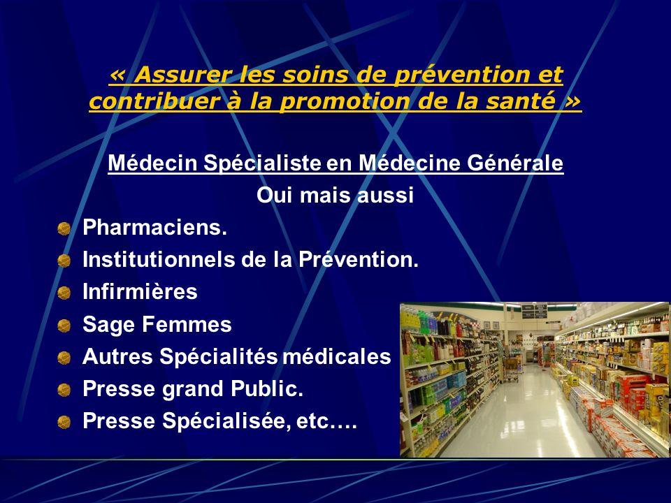 « Assurer les soins de prévention et contribuer à la promotion de la santé » Médecin Spécialiste en Médecine Générale Oui mais aussi Pharmaciens.