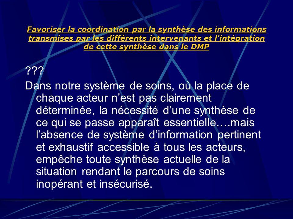 Favoriser la coordination par la synthèse des informations transmises par les différents intervenants et l intégration de cette synthèse dans le DMP .